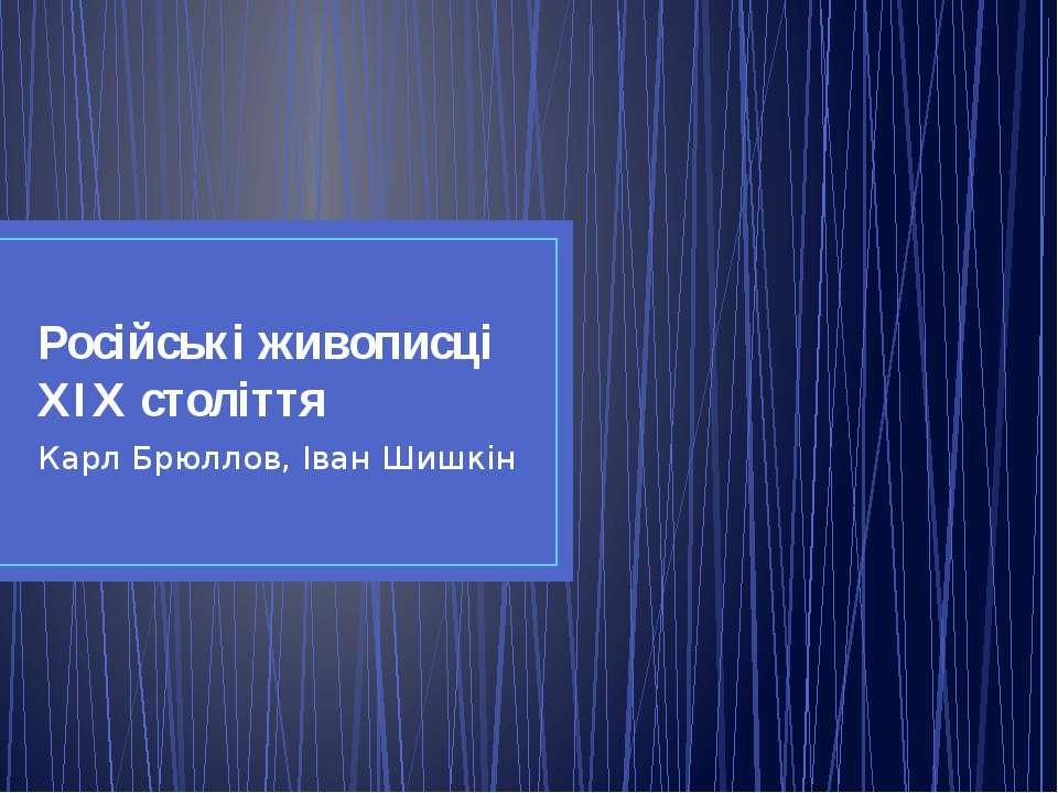 Російські живописці ХІХ століття Карл Брюллов, Іван Шишкін