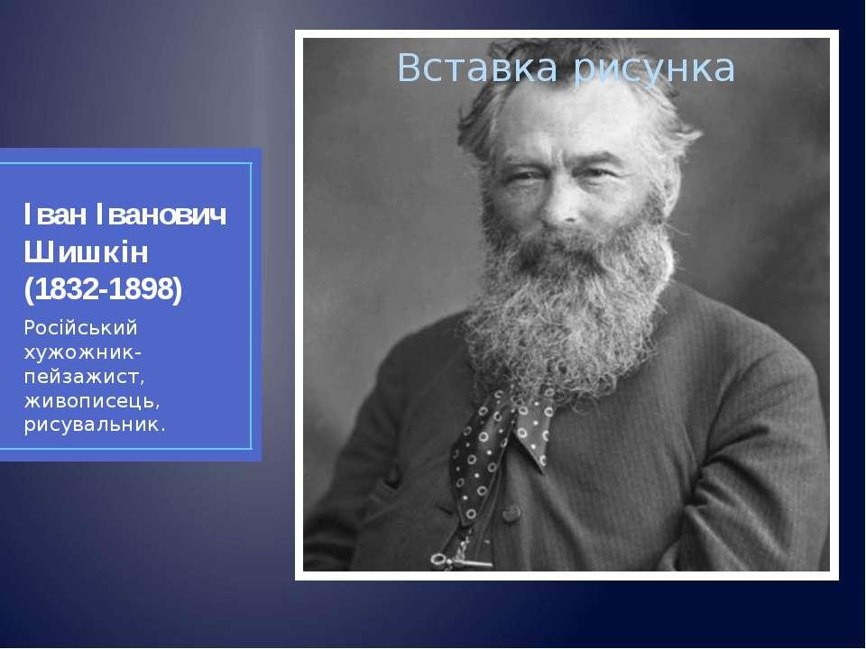 Іван Іванович Шишкін (1832-1898) Російський хужожник-пейзажист, живописець, р...
