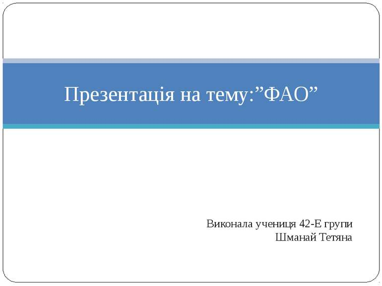 """Виконала учениця 42-Е групи Шманай Тетяна Презентація на тему:""""ФАО"""""""
