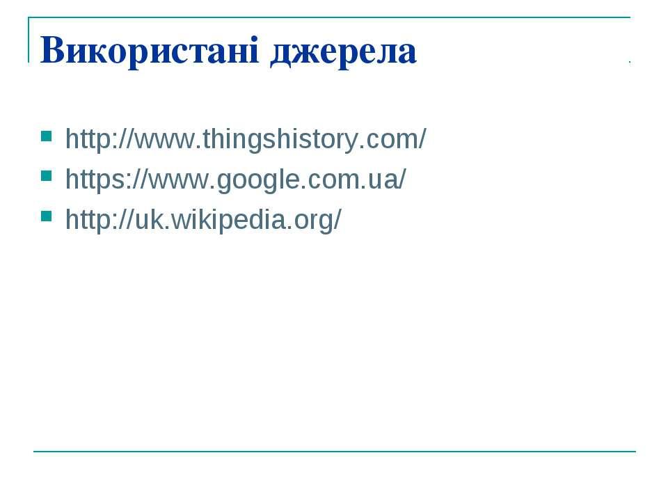 Використані джерела http://www.thingshistory.com/ https://www.google.com.ua/ ...