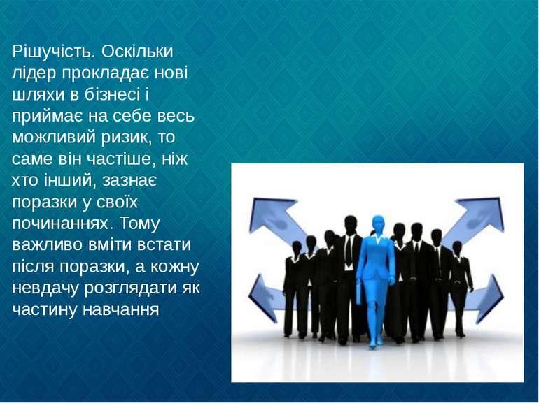 Рішучість. Оскільки лідер прокладає нові шляхи в бізнесі і приймає на себе ве...