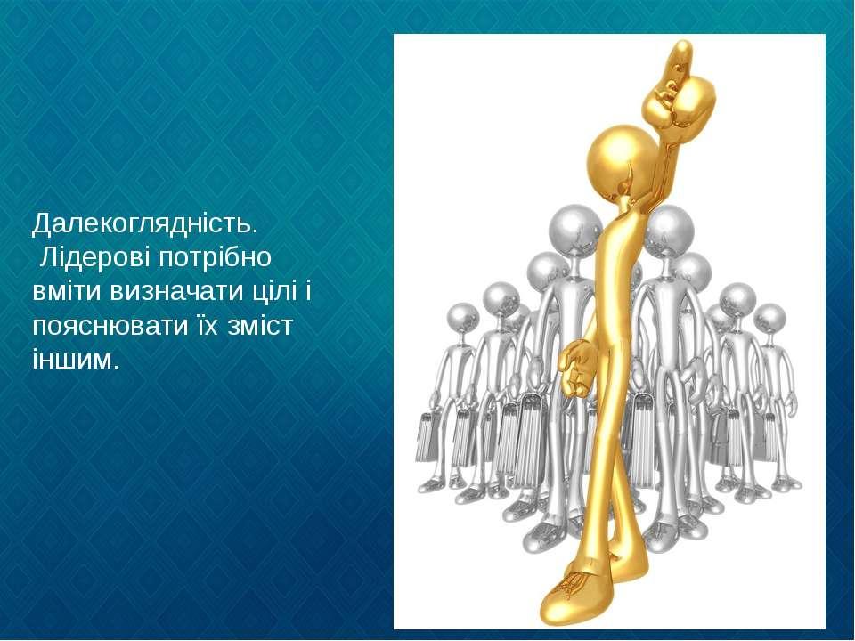 Далекоглядність. Лідерові потрібно вміти визначати цілі і пояснювати їх зміст...