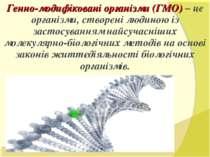 Генно-модифіковані організми (ГМО) – це організми, створені людиною із застос...