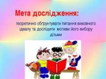 Мета дослідження: теоретично обґрунтувати питання виховного ідеалу та досліди...