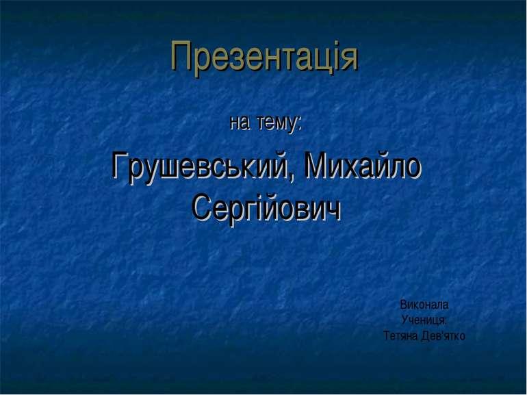 Презентація на тему: Грушевський, Михайло Сергійович Виконала Учениця: Тетяна...