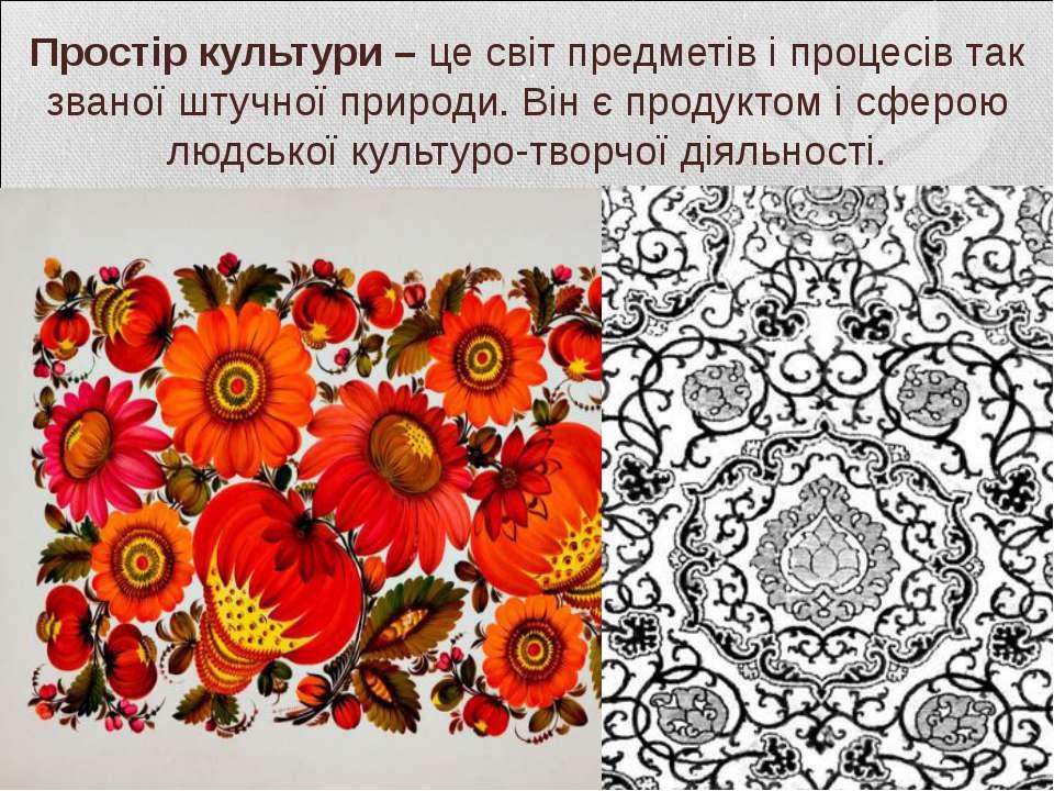 Простір культури – це світ предметів і процесів так званої штучної природи. В...