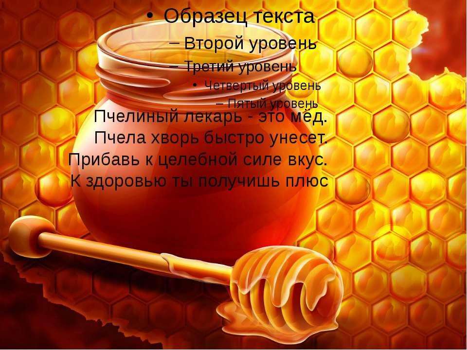 Пчелиный лекарь - это мёд. Пчела хворь быстро унесет. Прибавь к целебной силе...