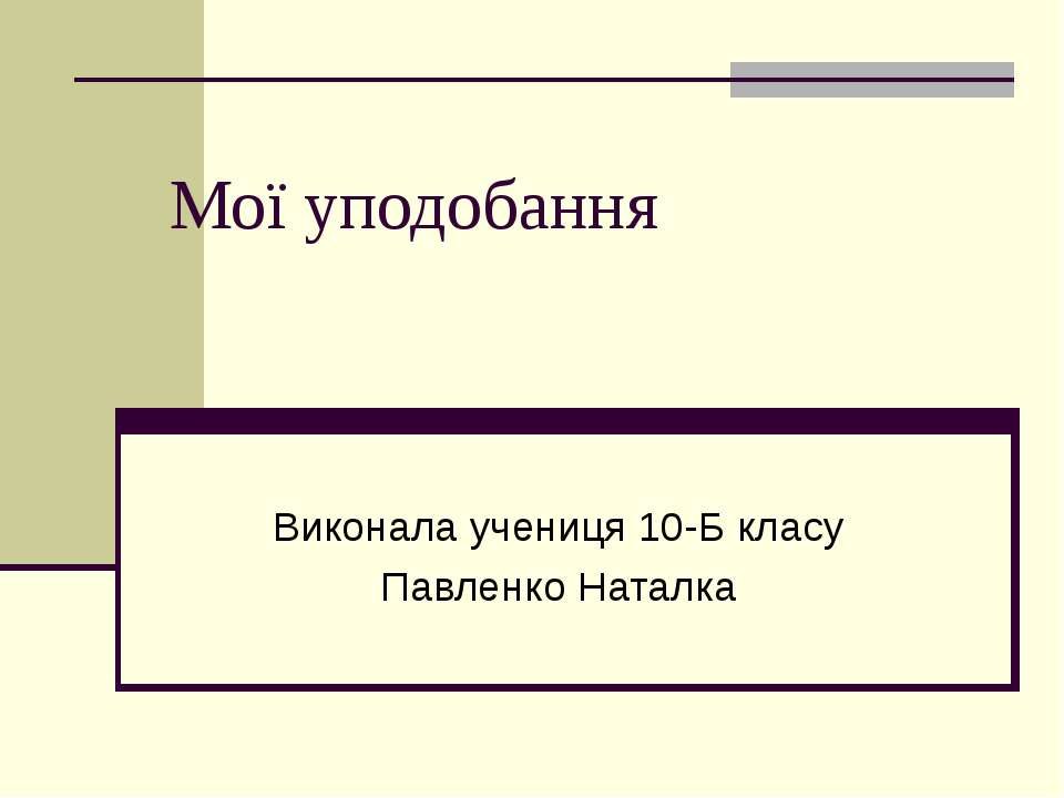 Мої уподобання Виконала учениця 10-Б класу Павленко Наталка