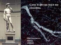 Сама ж фігура поки ще спокійна. Мікеланджело. Давид, 1510-04