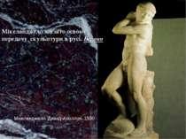 Мікеланджело завзято освоює передачу скульптури в русі. Бароко Мікеланджело. ...
