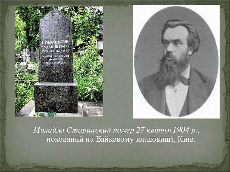 Михайло Старицький помер 27 квітня 1904 р., похований на Байковому кладовищі,...