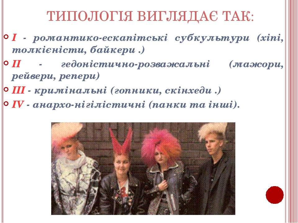 ТИПОЛОГІЯ ВИГЛЯДАЄ ТАК: I - романтико-ескапітські субкультури (хіпі, толкієні...