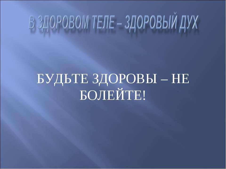 БУДЬТЕ ЗДОРОВЫ – НЕ БОЛЕЙТЕ!