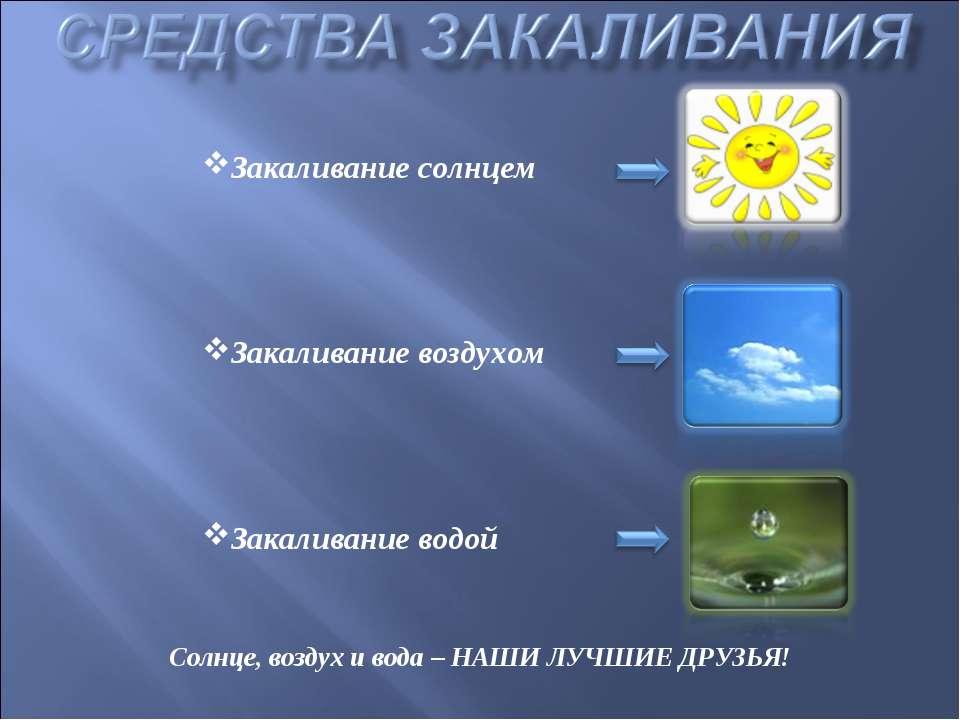 Закаливание солнцем Закаливание воздухом Закаливание водой Солнце, воздух и в...