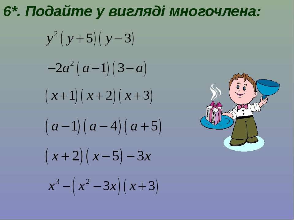 6*. Подайте у вигляді многочлена: