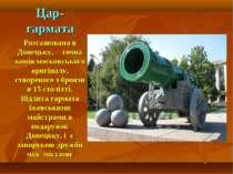 Цар-гармата Розташована в Донецьку, - точна копія московського оригіналу, ств...