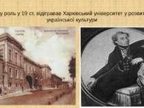 Яку роль у 19 ст. відігравав Харківський університет у розвитку української к...