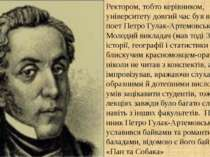 Ректором, тобто керівником, університету довгий час був відомий поет Петро Гу...
