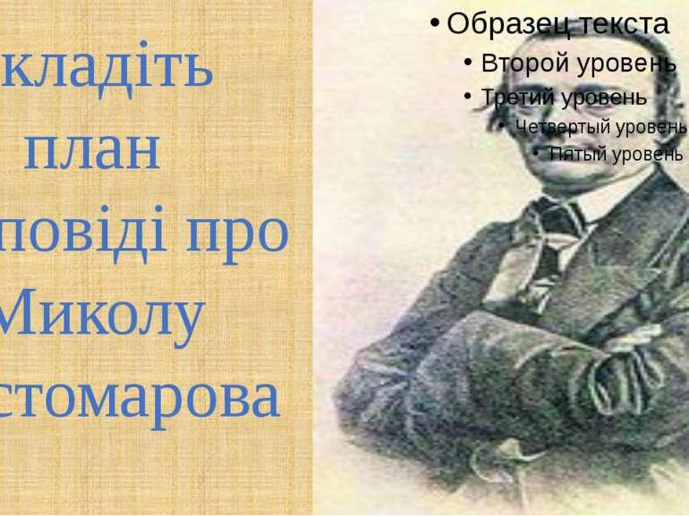 Складіть план розповіді про Миколу Костомарова