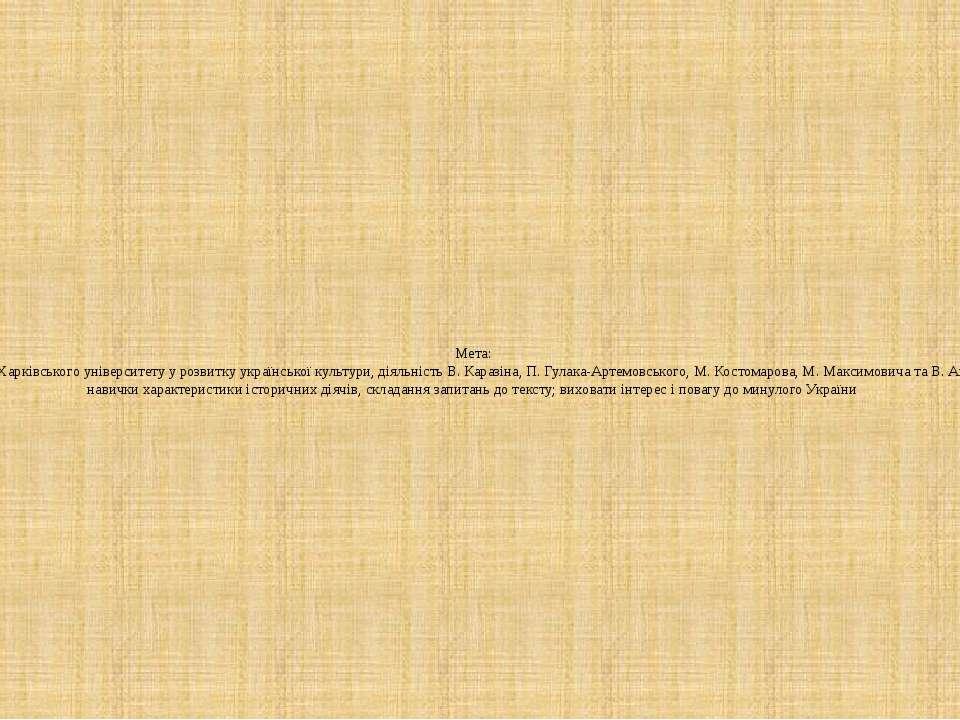 Мета: охарактеризувати роль Харківського університету у розвитку української ...