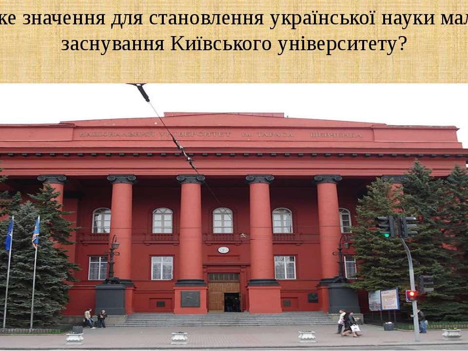 Яке значення для становлення української науки мало заснування Київського уні...