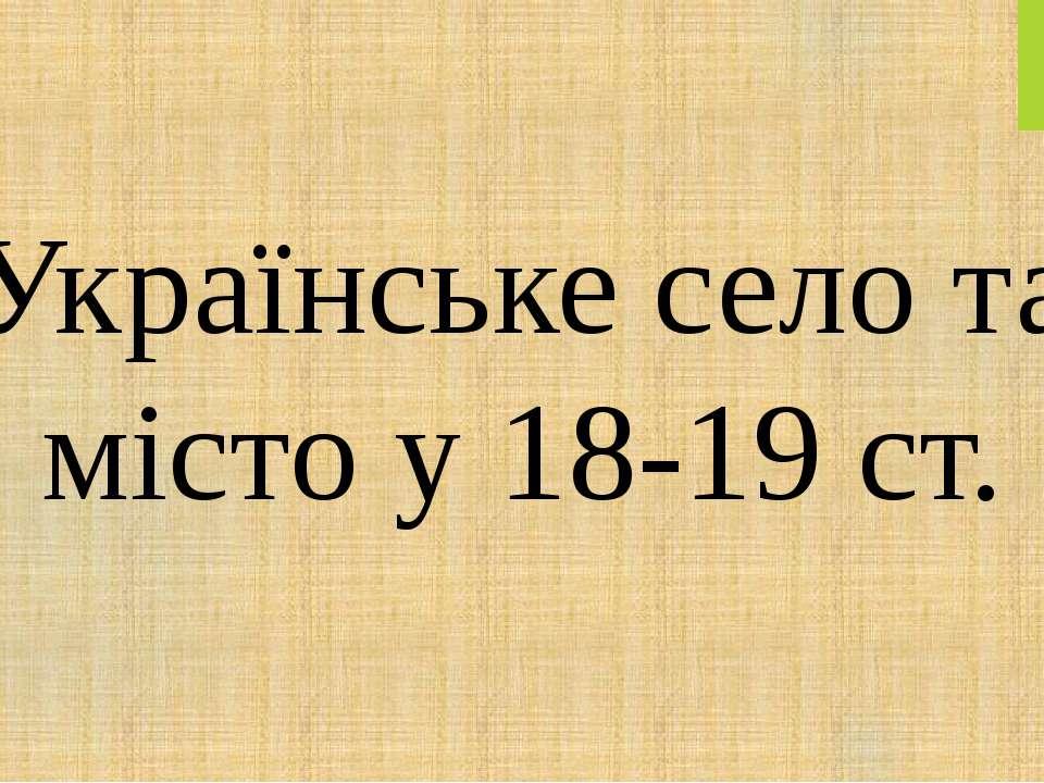 Українське село та місто у 18-19 ст.