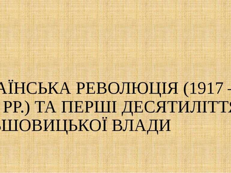 УКРАЇНСЬКА РЕВОЛЮЦІЯ (1917 – 1920 РР.) ТА ПЕРШІ ДЕСЯТИЛІТТЯ БІЛЬШОВИЦЬКОЇ ВЛАДИ