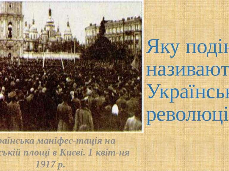 Яку подію називають Українською революцією? Українська маніфес тація на Софій...