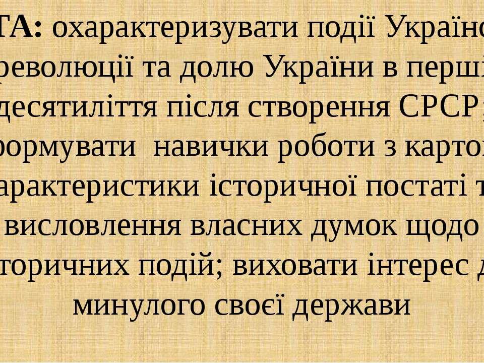 МЕТА: охарактеризувати події Української революції та долю України в перші де...