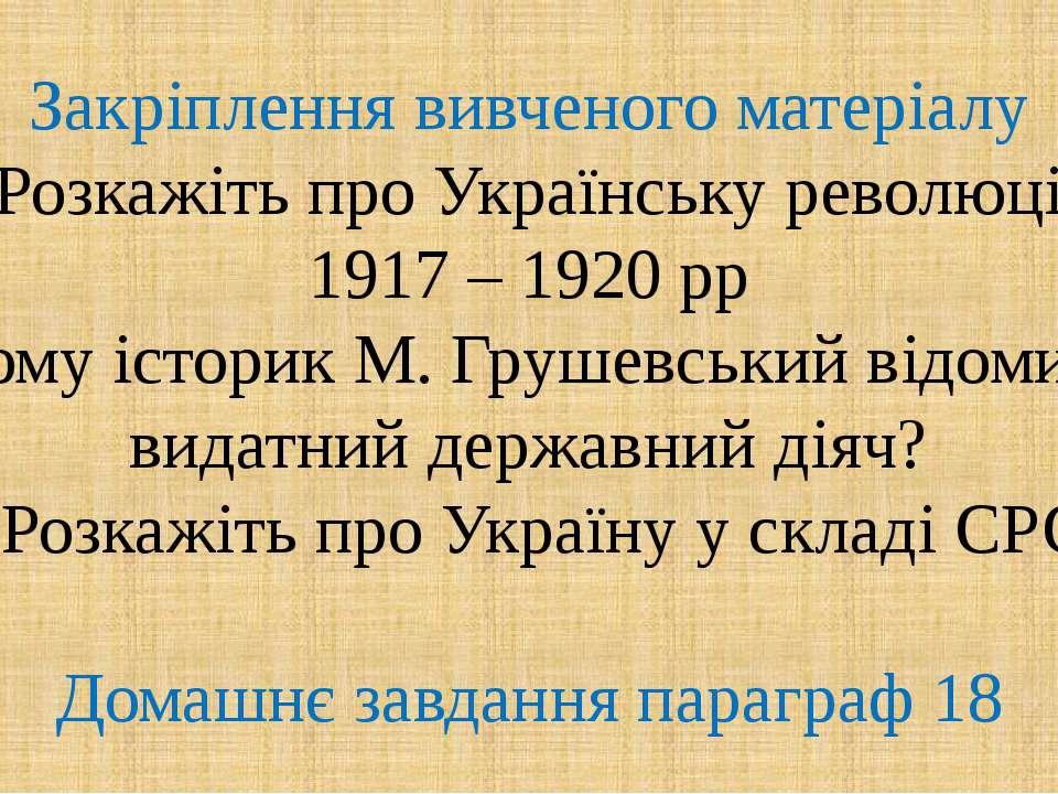 Закріплення вивченого матеріалу 1. Розкажіть про Українську революцію 1917 – ...