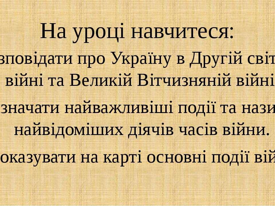 На уроці навчитеся: Розповідати про Україну в Другій світовій війні та Великі...