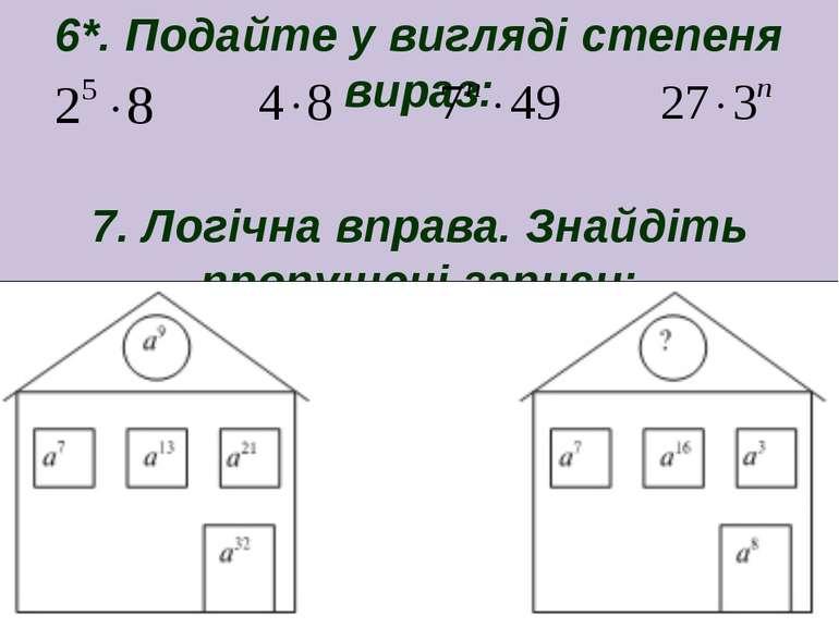 6*. Подайте у вигляді степеня вираз: 7. Логічна вправа. Знайдіть пропущені за...