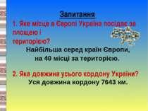 Запитання 1. Яке місце в Європі Україна посідає за площею і територією? Найбі...