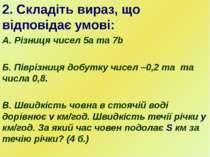 2. Складіть вираз, що відповідає умові: А. Різниця чисел 5а та 7b Б. Піврізни...