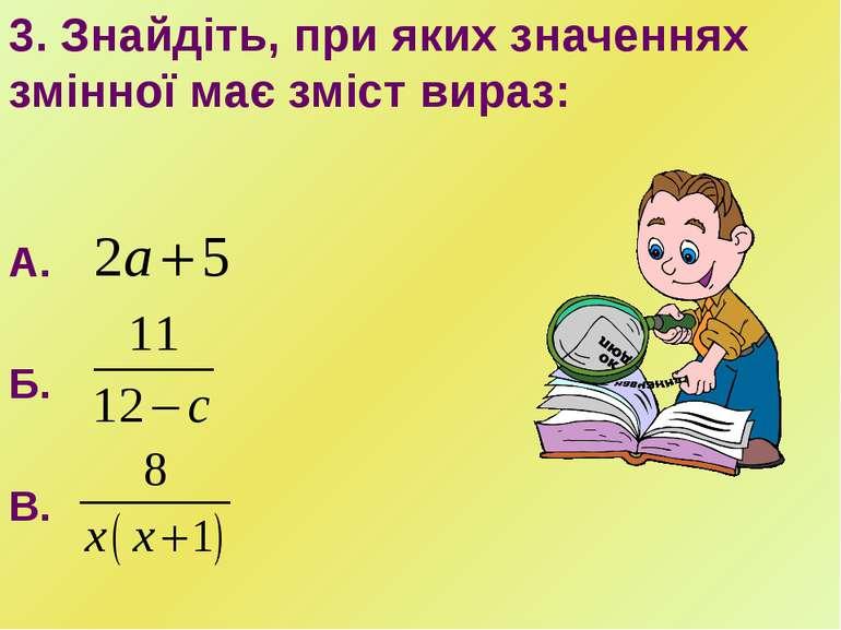 3. Знайдіть, при яких значеннях змінної має зміст вираз: А. Б. В.