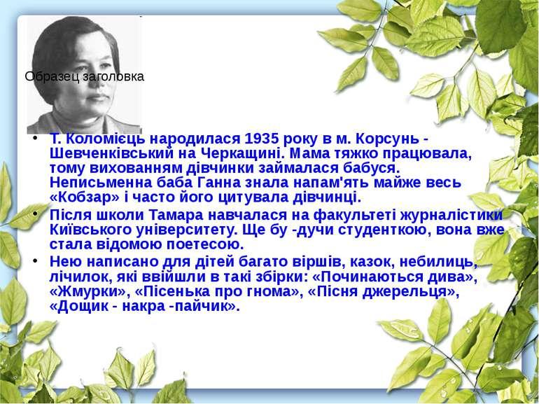Т. Коломієць народилася 1935 року в м. Корсунь - Шевченківський на Черкащині....