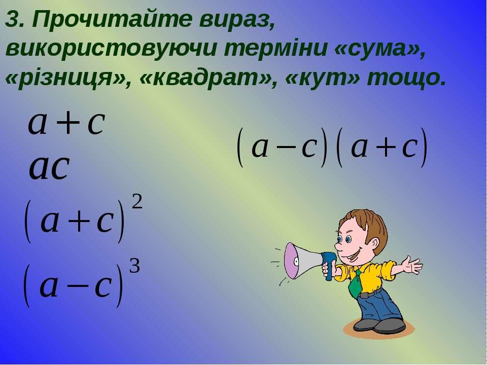 3. Прочитайте вираз, використовуючи терміни «сума», «різниця», «квадрат», «ку...