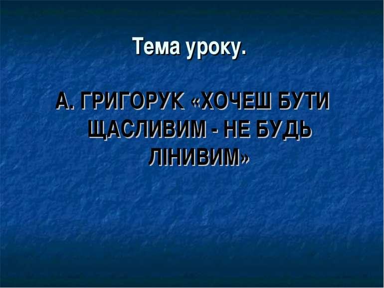 Тема уроку. А. ГРИГОРУК «ХОЧЕШ БУТИ ЩАСЛИВИМ - НЕ БУДЬ ЛІНИВИМ»