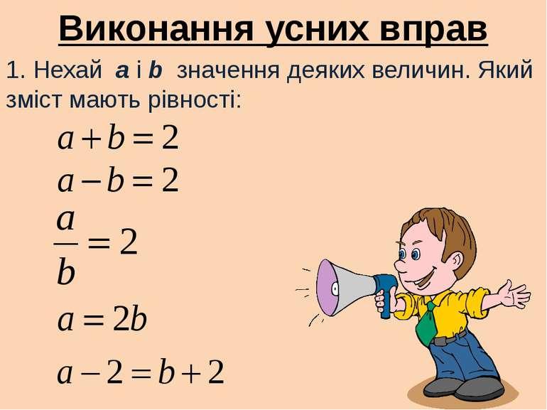 Виконання усних вправ 1. Нехай a i b значення деяких величин. Який зміст мают...