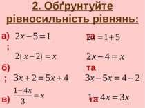 2. Обґрунтуйте рівносильність рівнянь: а) та ; б) та ; в) та ; г) та .