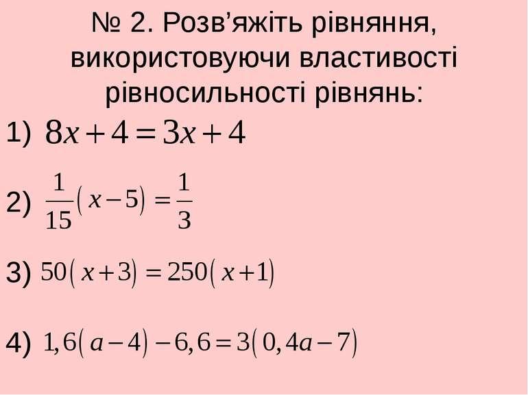 № 2. Розв'яжіть рівняння, використовуючи властивості рівносильності рівнянь: ...