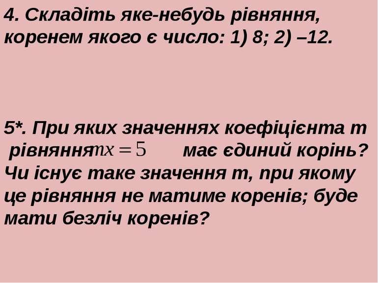 4. Складiть яке-небудь рiвняння, коренем якого є число: 1) 8; 2) –12. 5*. При...