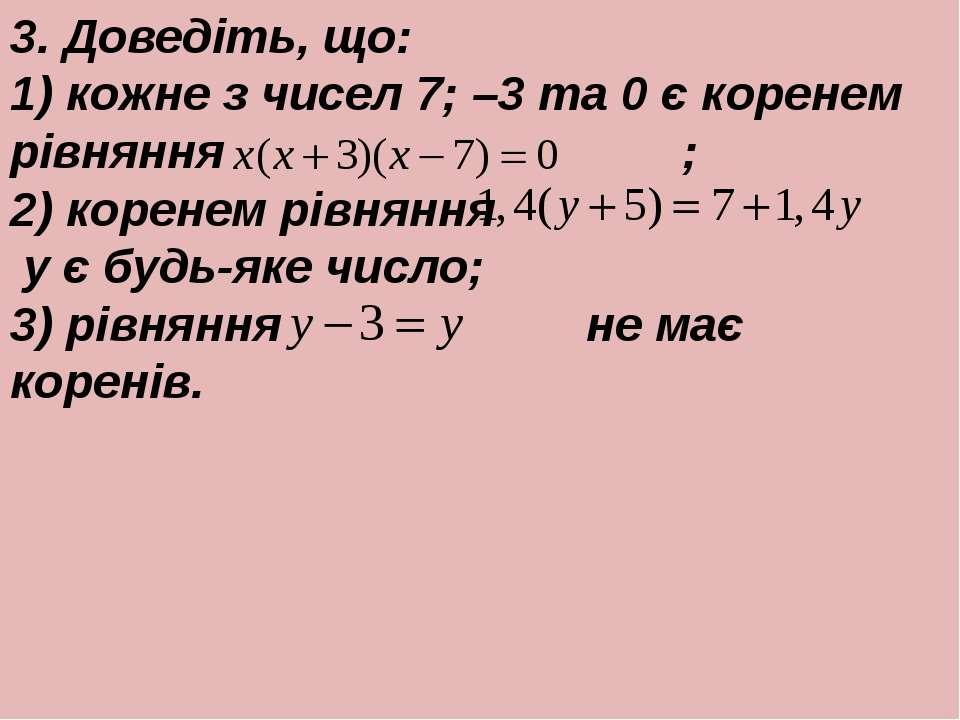 3. Доведiть, що: 1) кожне з чисел 7; –3 та 0 є коренем рiвняння ; 2) коренем ...