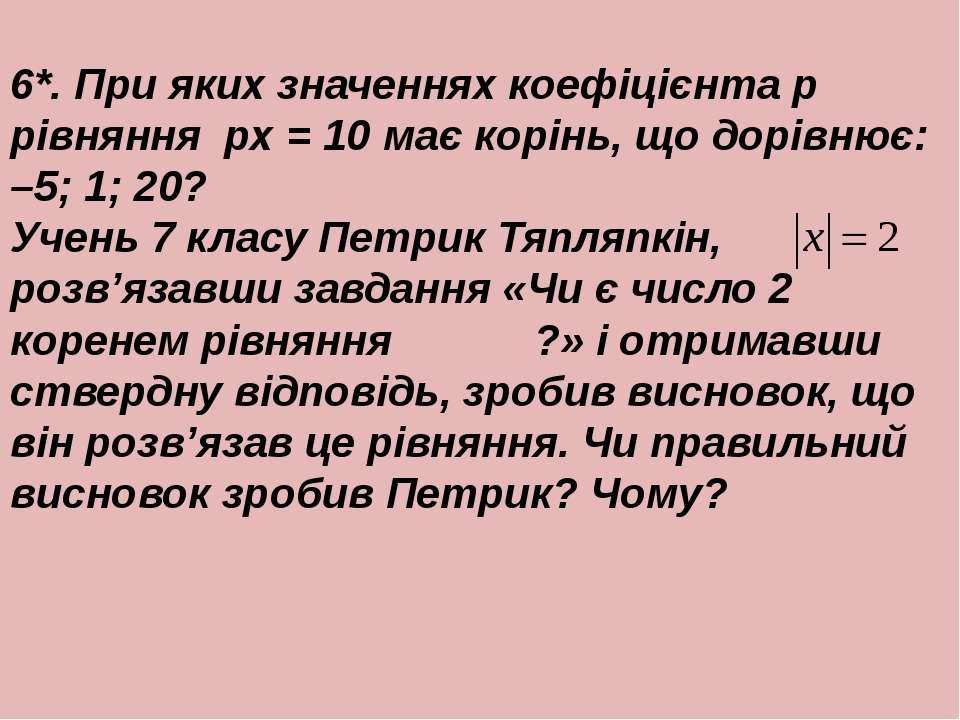 6*. При яких значеннях коефiцiєнта p рiвняння px = 10 має корiнь, що дорiвнює...