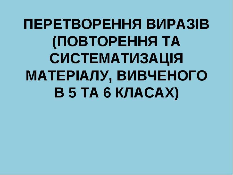 ПЕРЕТВОРЕННЯ ВИРАЗIВ (ПОВТОРЕННЯ ТА СИСТЕМАТИЗАЦIЯ МАТЕРIАЛУ, ВИВЧЕНОГО В 5 Т...