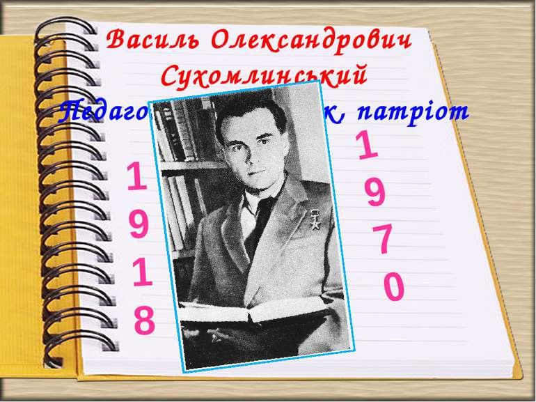 Василь Олександрович Сухомлинський Педагог, письменник, патріот 1918 1970