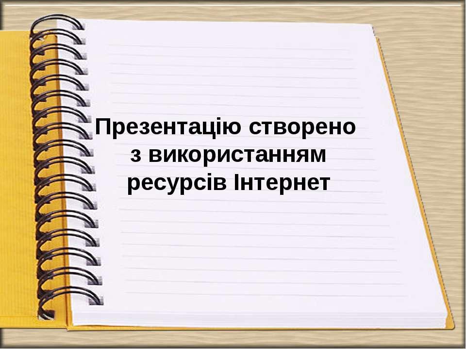 Презентацію створено з використанням ресурсів Інтернет