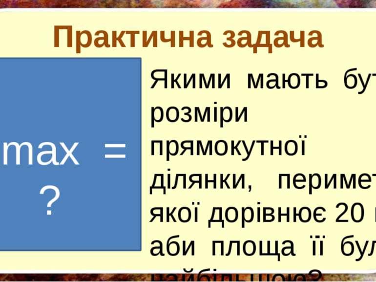Практична задача Якими мають бути розміри прямокутної ділянки, периметр якої ...
