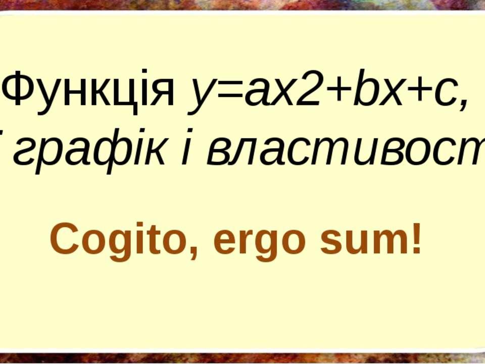 Функція y=ax2+bx+c, її графік і властивості Cogito, ergo sum!