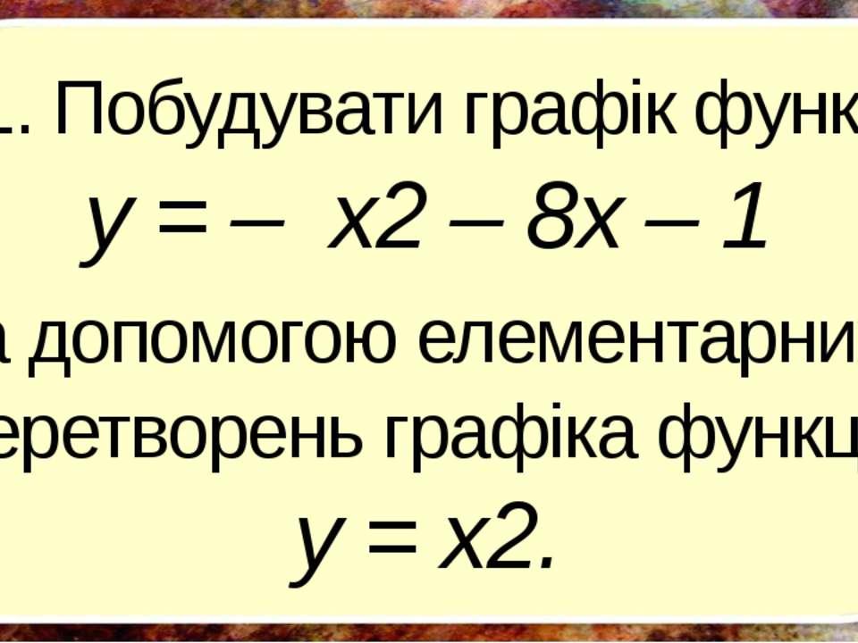 1. Побудувати графік функції y = – x2 – 8х – 1 за допомогою елементарних пере...